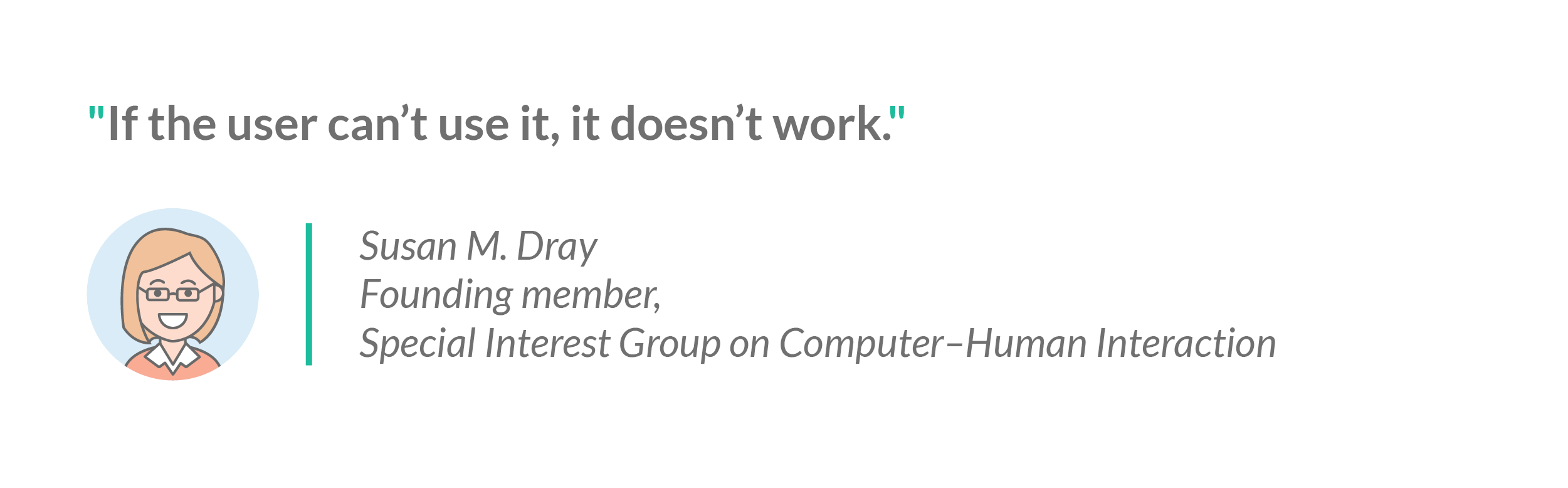 "A quote from Susan Dray of the Special Interest Group on Computer-Human Interaction: ""If the user can't use it, it doesn't work"""