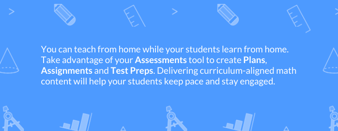 You can teach from home while your students learn from home. Take advantage of your Assessments tool to create Plans, Assignments and Test Preps. Delivering curriculum-aligned math content will help your students keep pace and stay engaged.