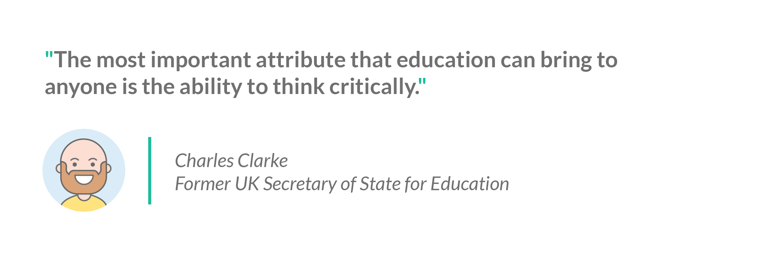 "A quote from Charles Clarke, former UK secretary of state for education: ""The most important attribute that education can bring to anyone is the ability to think critically"""