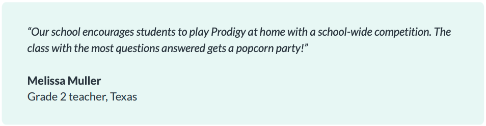 """Our school encourages students to play Prodigy at home with a school-wide competition. The class with the most questions answered gets a popcorn party!"" Melissa Muller, Grade 2 teacher, Texas"