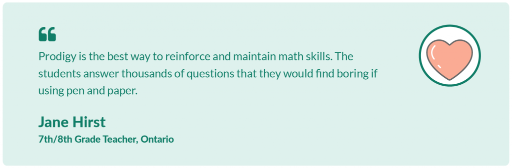 Prodigy is the best way to reinforce and maintain math skills. The students answer thousands of questions that they would find boring if using pen and paper. Jane Hirst, 7th and 8th Grade Teacher, Ontario.