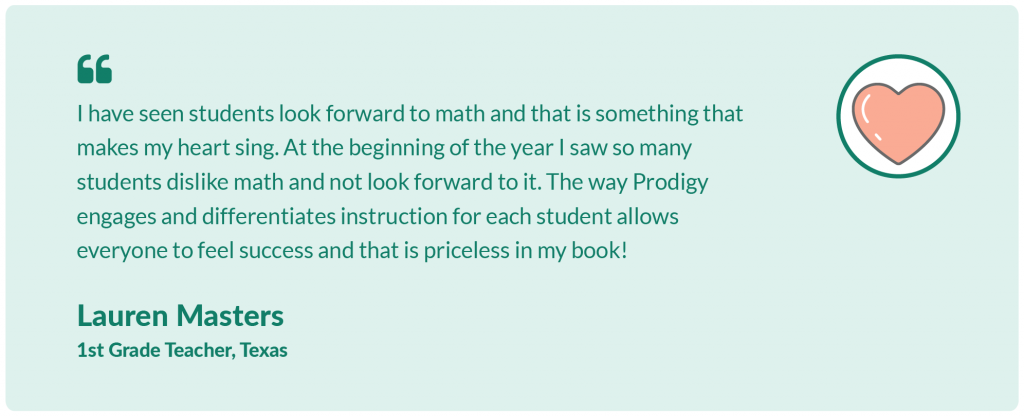 I have seen students look forward to math and that is something that makes my heart sing. At the beginning of the year I saw so many students dislike math and not look forward to it. The way Prodigy engages and differentiates instruction for each student allows everyone to feel success and that is priceless in my book!Lauren Masters,1st Grade Teacher, Texas.