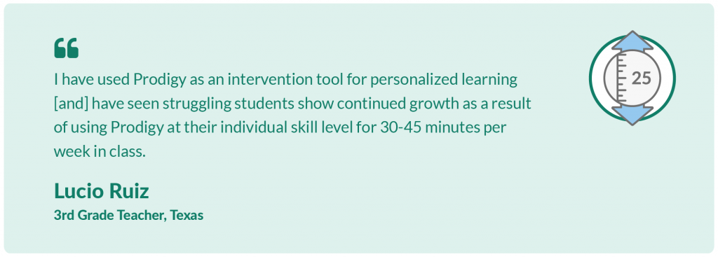 I have used Prodigy as an intervention tool for personalized learning [and] have seen struggling students show continued growth as a result of using Prodigy at their individual skill level for 30-45 minutes per week in class.Lucio Ruiz,3rd Grade Teacher, Texas.