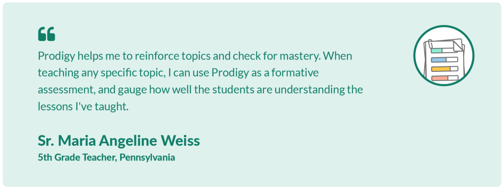 Prodigy helps me to reinforce topics and check for mastery. When teaching any specific topic, I can use Prodigy as a formative assessment, and gauge how well the students are understanding the lessons I've taught.Sr. Maria Angeline Weiss,5th Grade Teacher, Pennsylvania.