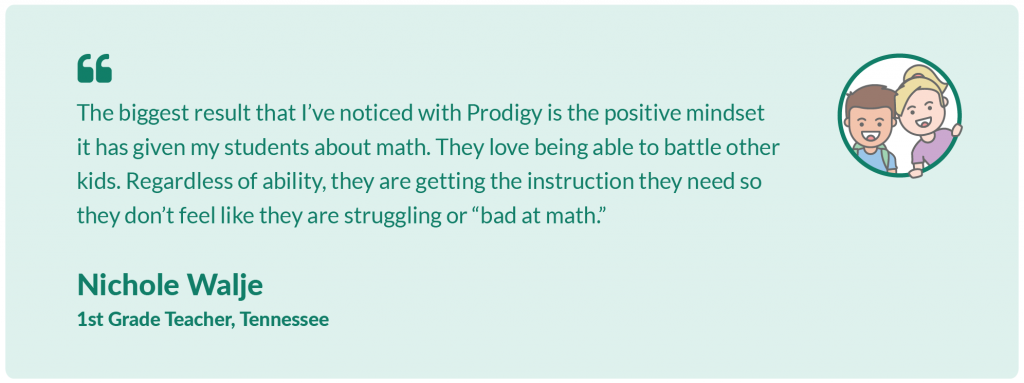 """The biggest result that I've noticed with Prodigy is the positive mindset it has given my students about math. They love being able to battle other kids. Regardless of ability, they are getting the instruction they need so they don't feel like they are struggling or """"bad at math.Nichole Walje,1st Grade Teacher, Tennessee"""