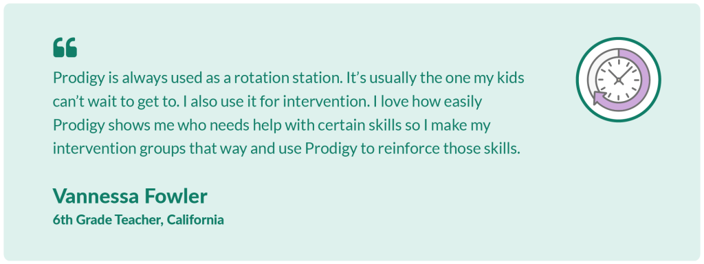 Prodigy is always used as a rotation station. It's usually the one my kids can't wait to get to. I also use it for intervention. I love how easily Prodigy shows me who needs help with certain skills so I make my intervention groups that way and use Prodigy to reinforce those skills.Vannessa Fowler,6th Grade Teacher, California.