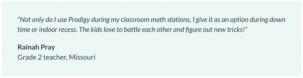 """Not only do I use Prodigy during my classroom math stations, I give it as an option during down time or indoor recess. The kids love to battle each other and figure out new tricks!"" Rainah Pray, Grade 2 teacher, Missouri"