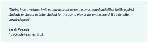 """""""During incentive time, I will put my account up on the smartboard and either battle against students or choose a stellar student for the day to play as me on the board. It's a definite crowd-pleaser!"""""""
