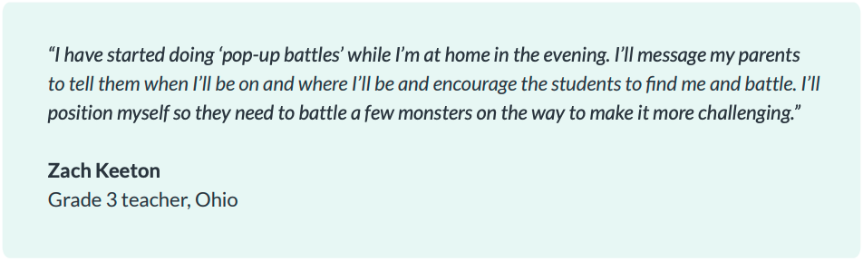 """I have started doing 'pop-up battles' while I'm at home in the evening. I'll message my parents to tell them when I'll be on and where I'll be and encourage the students to find me and battle. I'll position myself so they need to battle a few monsters on the way to make it more challenging."" Zach Keeton, Grade 3 teacher, Ohio"